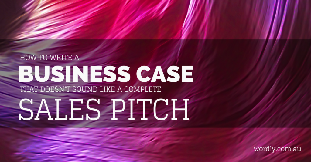 How to Write A Business Case That Doesn't Sound Like A Sales Pitch